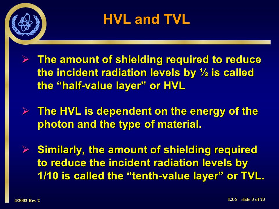 4/2003 Rev 2 I.3.6 – slide 3 of 23 HVL and TVL The amount of shielding required to reduce the incident radiation levels by ½ is called the half-value layer or HVL The amount of shielding required to reduce the incident radiation levels by ½ is called the half-value layer or HVL The HVL is dependent on the energy of the photon and the type of material.