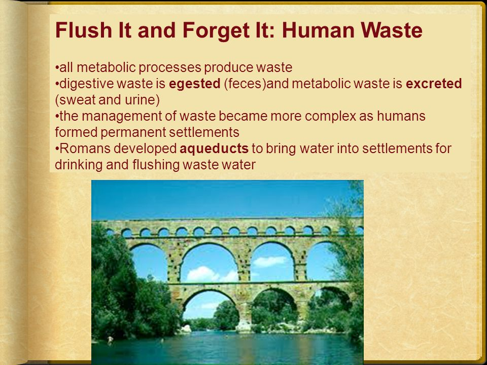Flush It and Forget It: Human Waste all metabolic processes produce waste digestive waste is egested (feces)and metabolic waste is excreted (sweat and urine) the management of waste became more complex as humans formed permanent settlements Romans developed aqueducts to bring water into settlements for drinking and flushing waste water