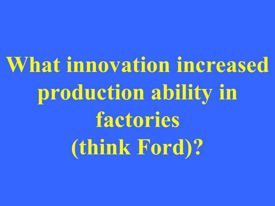 What innovation increased production ability in factories (think Ford)