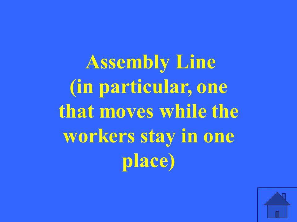 Assembly Line (in particular, one that moves while the workers stay in one place)