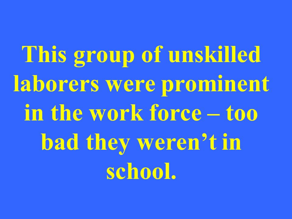 This group of unskilled laborers were prominent in the work force – too bad they werent in school.