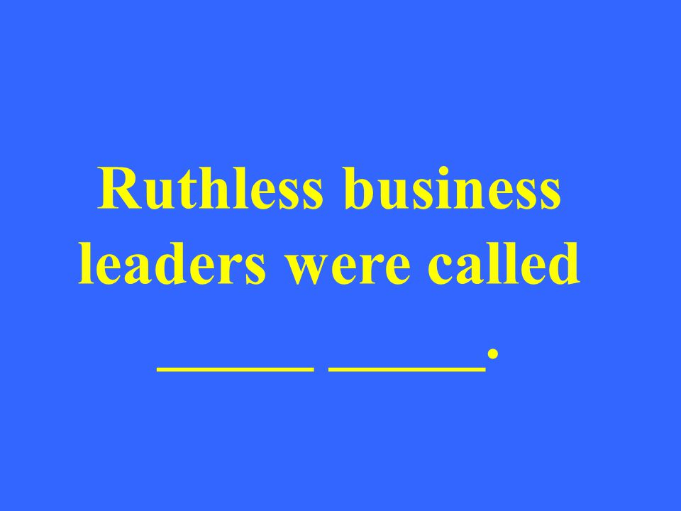 Ruthless business leaders were called _____ _____.