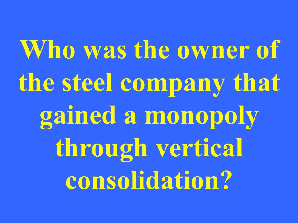 Who was the owner of the steel company that gained a monopoly through vertical consolidation