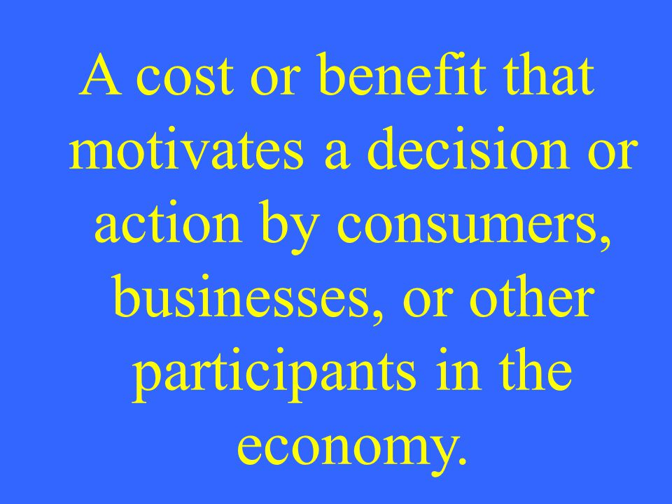 A cost or benefit that motivates a decision or action by consumers, businesses, or other participants in the economy.