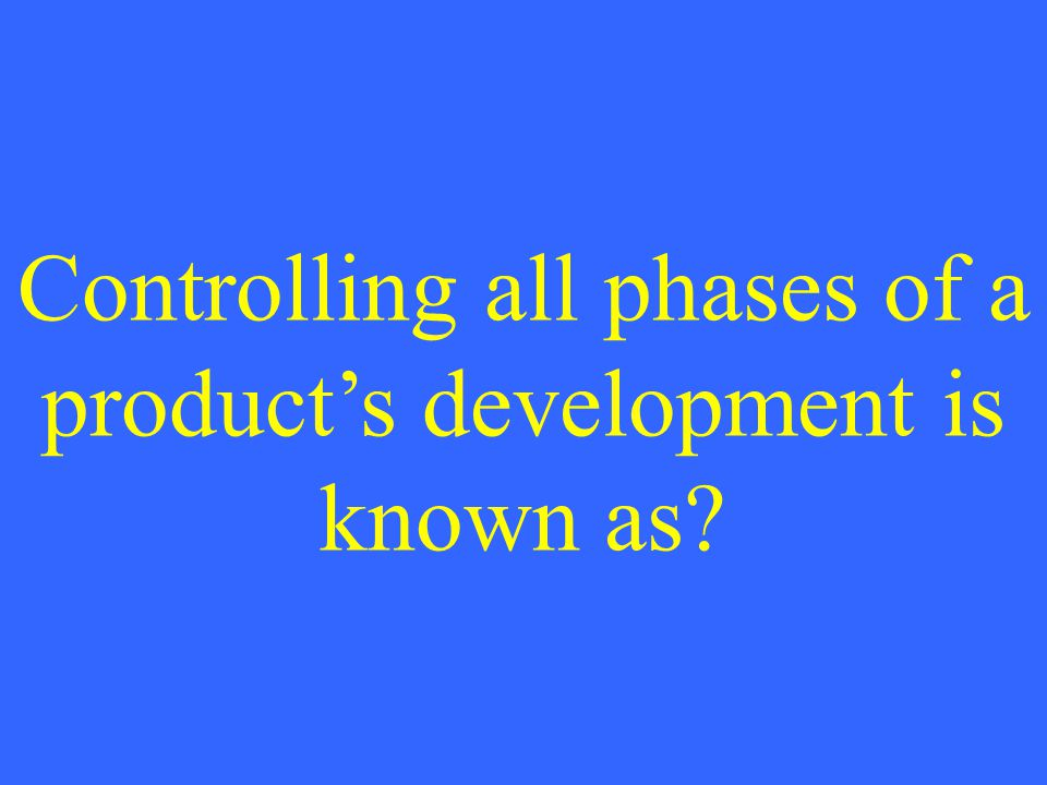 Controlling all phases of a products development is known as