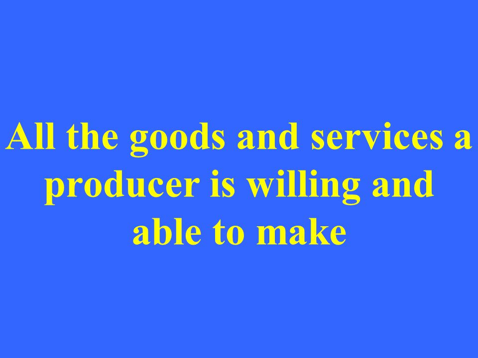 All the goods and services a producer is willing and able to make