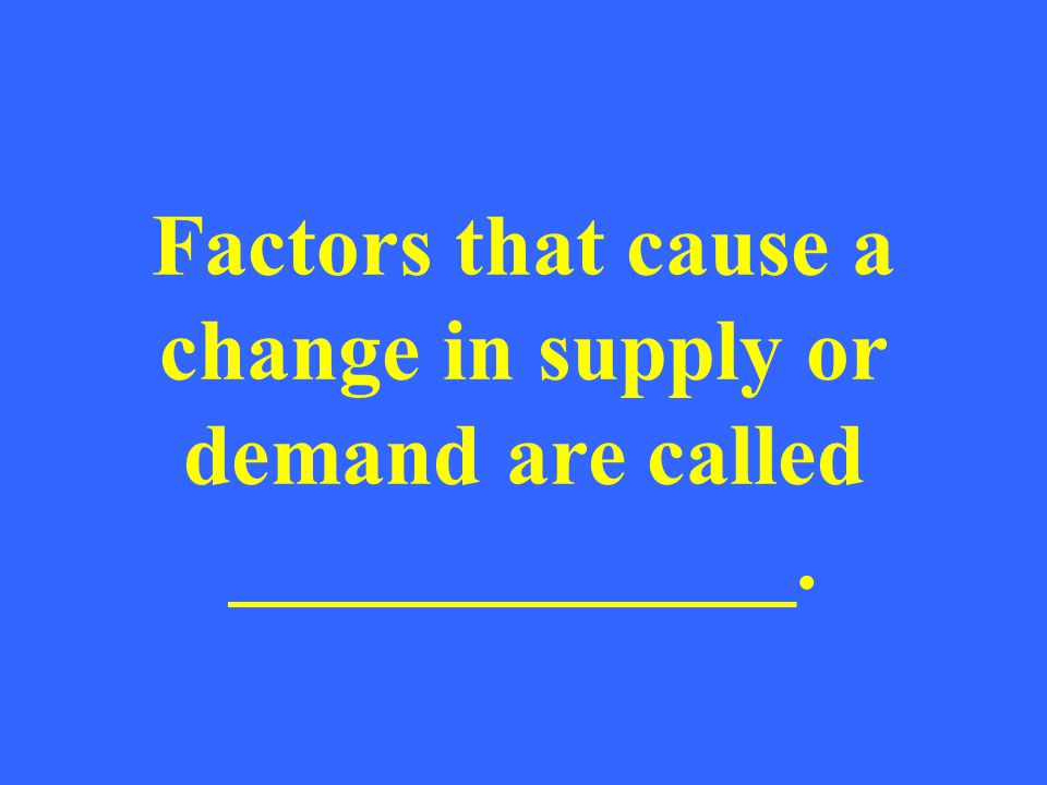Factors that cause a change in supply or demand are called _____________.