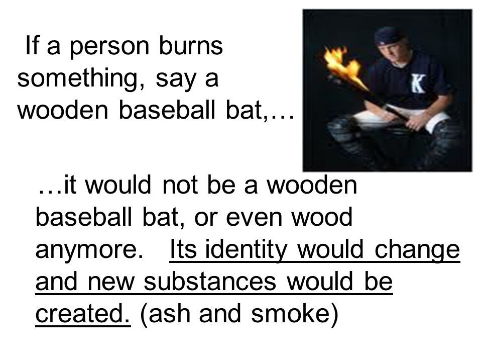 If a person burns something, say a wooden baseball bat,… …it would not be a wooden baseball bat, or even wood anymore.