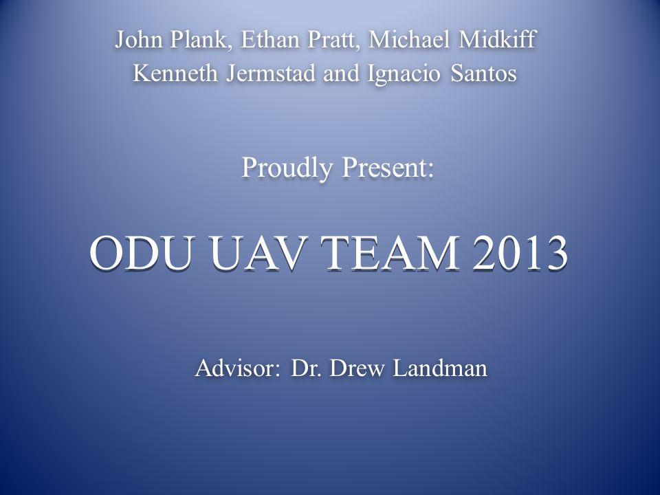 ODU UAV TEAM 2013 John Plank, Ethan Pratt, Michael Midkiff Kenneth Jermstad and Ignacio Santos Proudly Present: Advisor: Dr.