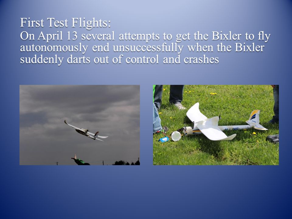 First Test Flights: On April 13 several attempts to get the Bixler to fly autonomously end unsuccessfully when the Bixler suddenly darts out of control and crashes