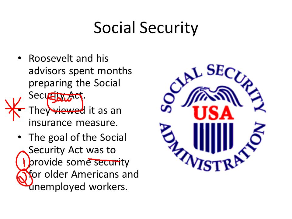 Social Security Roosevelt and his advisors spent months preparing the Social Security Act. They viewed it as an insurance measure. The goal of the Soc