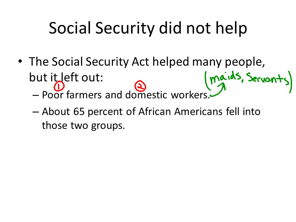 Social Security did not help The Social Security Act helped many people, but it left out: – Poor farmers and domestic workers. – About 65 percent of A