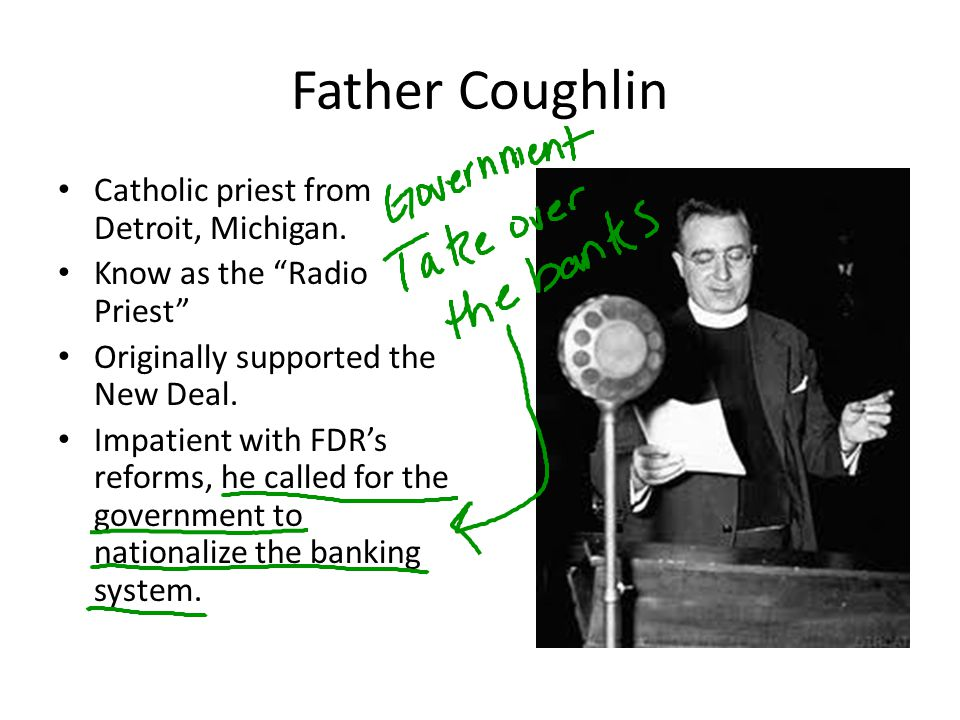 Father Coughlin Catholic priest from Detroit, Michigan. Know as the Radio Priest Originally supported the New Deal. Impatient with FDRs reforms, he ca