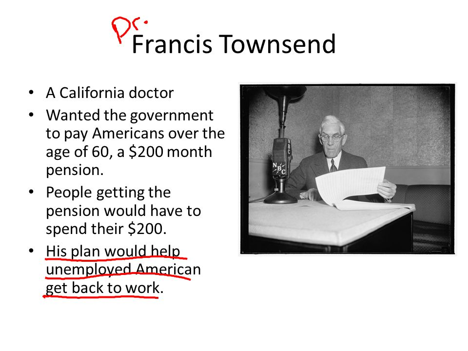 Francis Townsend A California doctor Wanted the government to pay Americans over the age of 60, a $200 month pension. People getting the pension would