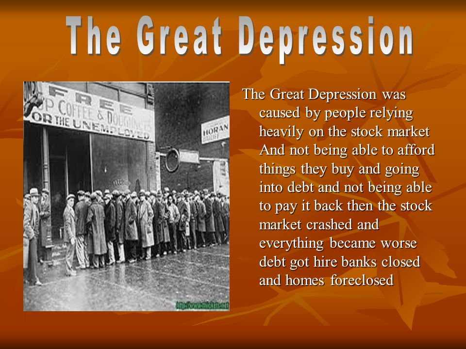 The Great Depression was caused by people relying heavily on the stock market And not being able to afford things they buy and going into debt and not being able to pay it back then the stock market crashed and everything became worse debt got hire banks closed and homes foreclosed