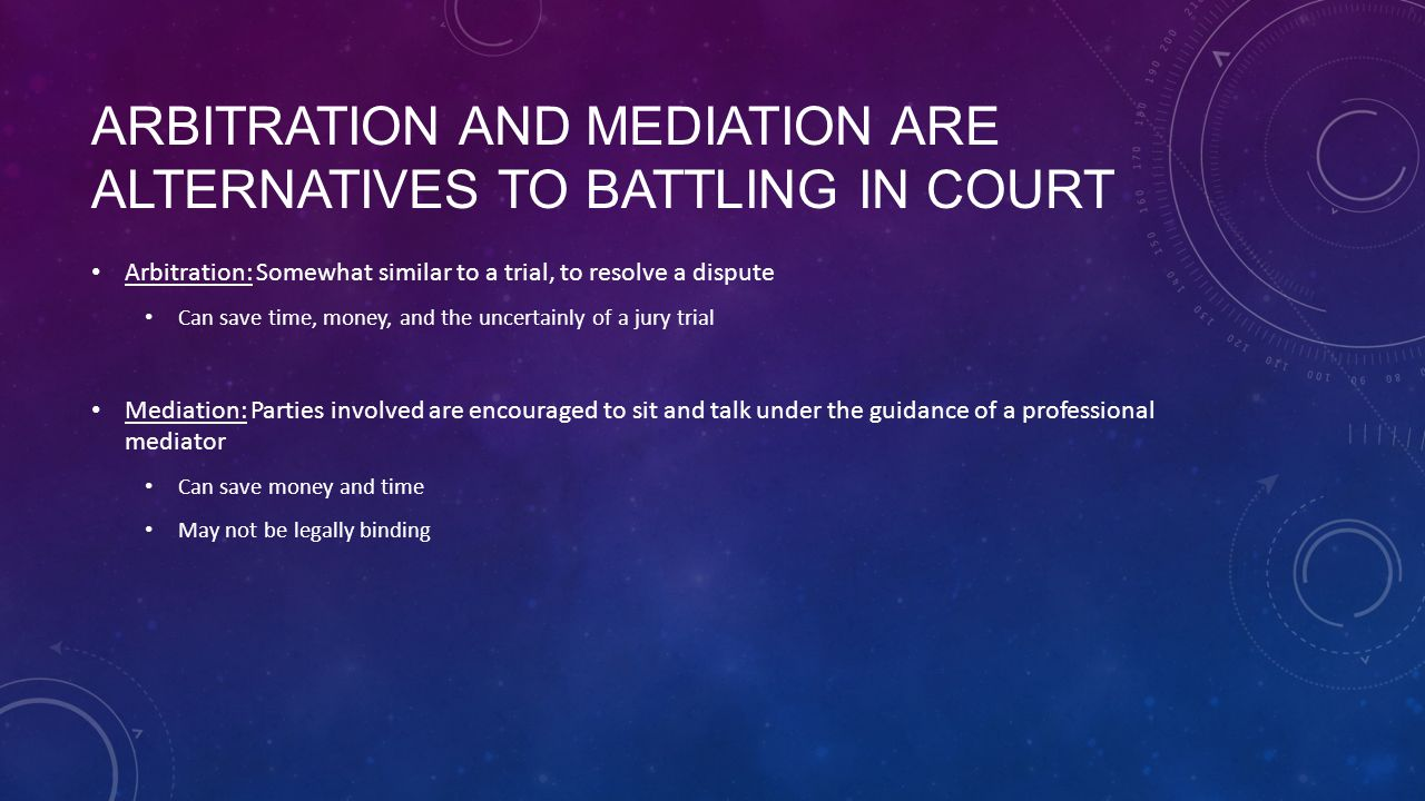 ARBITRATION AND MEDIATION ARE ALTERNATIVES TO BATTLING IN COURT Arbitration: Somewhat similar to a trial, to resolve a dispute Can save time, money, and the uncertainly of a jury trial Mediation: Parties involved are encouraged to sit and talk under the guidance of a professional mediator Can save money and time May not be legally binding