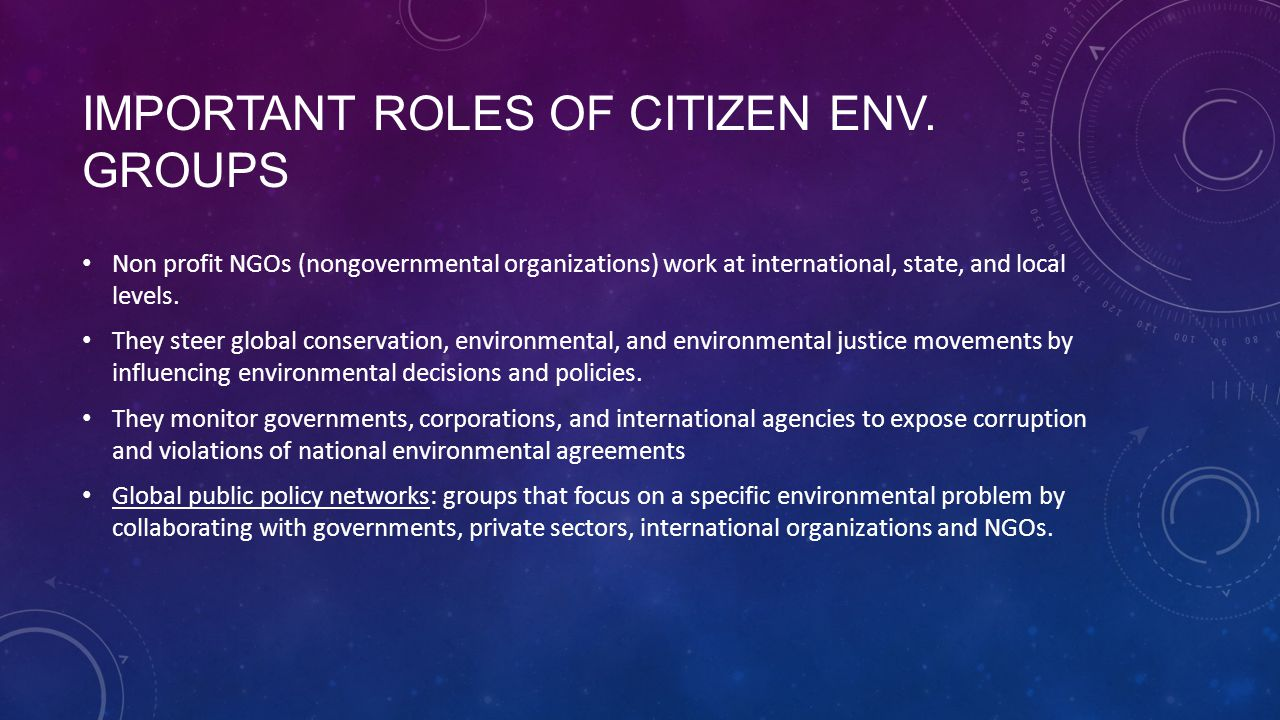 IMPORTANT ROLES OF CITIZEN ENV. GROUPS Non profit NGOs (nongovernmental organizations) work at international, state, and local levels. They steer glob