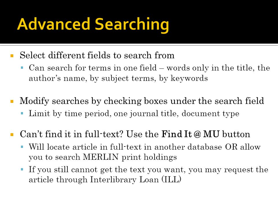 Select different fields to search from Can search for terms in one field – words only in the title, the authors name, by subject terms, by keywords Modify searches by checking boxes under the search field Limit by time period, one journal title, document type Cant find it in full-text.