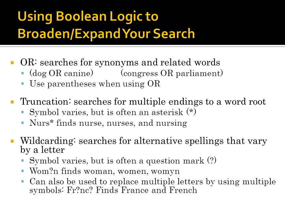 OR: searches for synonyms and related words (dog OR canine)(congress OR parliament) Use parentheses when using OR Truncation: searches for multiple endings to a word root Symbol varies, but is often an asterisk (*) Nurs* finds nurse, nurses, and nursing Wildcarding: searches for alternative spellings that vary by a letter Symbol varies, but is often a question mark (?) Wom?n finds woman, women, womyn Can also be used to replace multiple letters by using multiple symbols: Fr?nc.