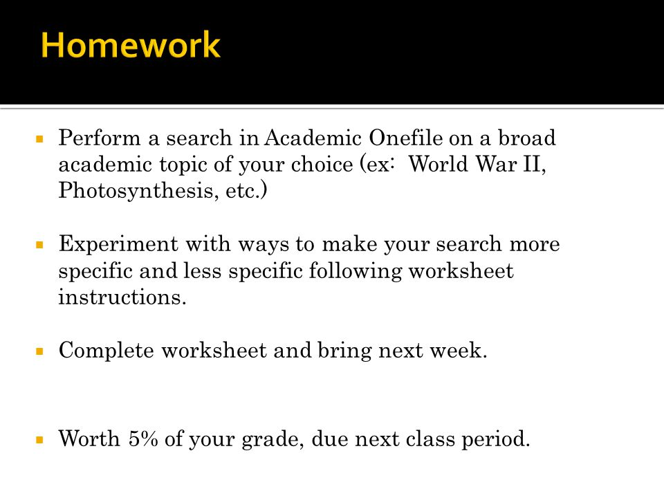 Perform a search in Academic Onefile on a broad academic topic of your choice (ex: World War II, Photosynthesis, etc.) Experiment with ways to make yo