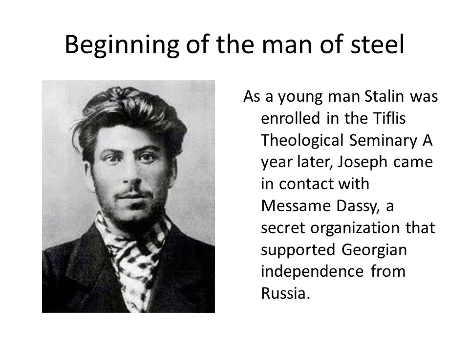 Beginning of the man of steel As a young man Stalin was enrolled in the Tiflis Theological Seminary A year later, Joseph came in contact with Messame