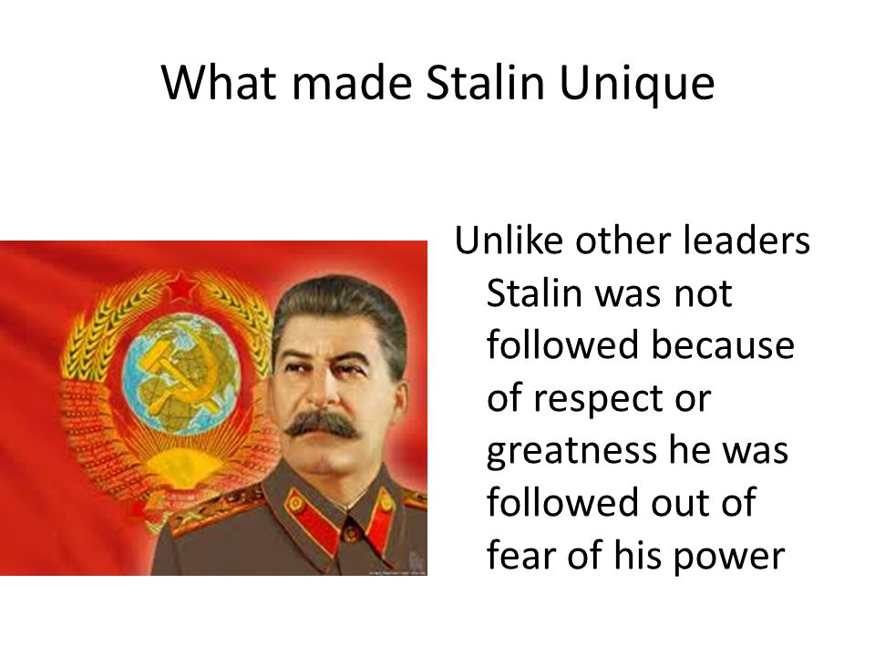 What made Stalin Unique Unlike other leaders Stalin was not followed because of respect or greatness he was followed out of fear of his power