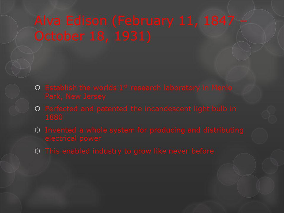 Alva Edison (February 11, 1847 – October 18, 1931) Establish the worlds 1 st research laboratory in Menlo Park, New Jersey Perfected and patented the incandescent light bulb in 1880 Invented a whole system for producing and distributing electrical power This enabled industry to grow like never before
