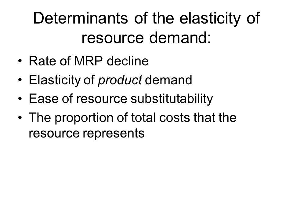Determinants of the elasticity of resource demand: Rate of MRP decline Elasticity of product demand Ease of resource substitutability The proportion o