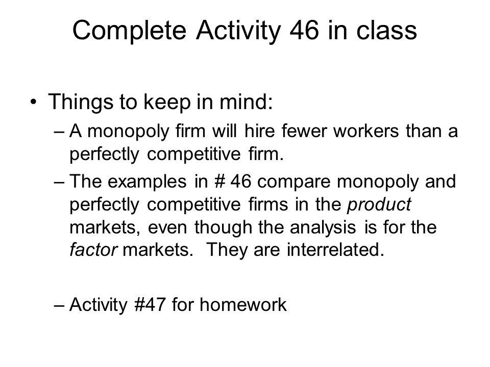 Complete Activity 46 in class Things to keep in mind: –A monopoly firm will hire fewer workers than a perfectly competitive firm.