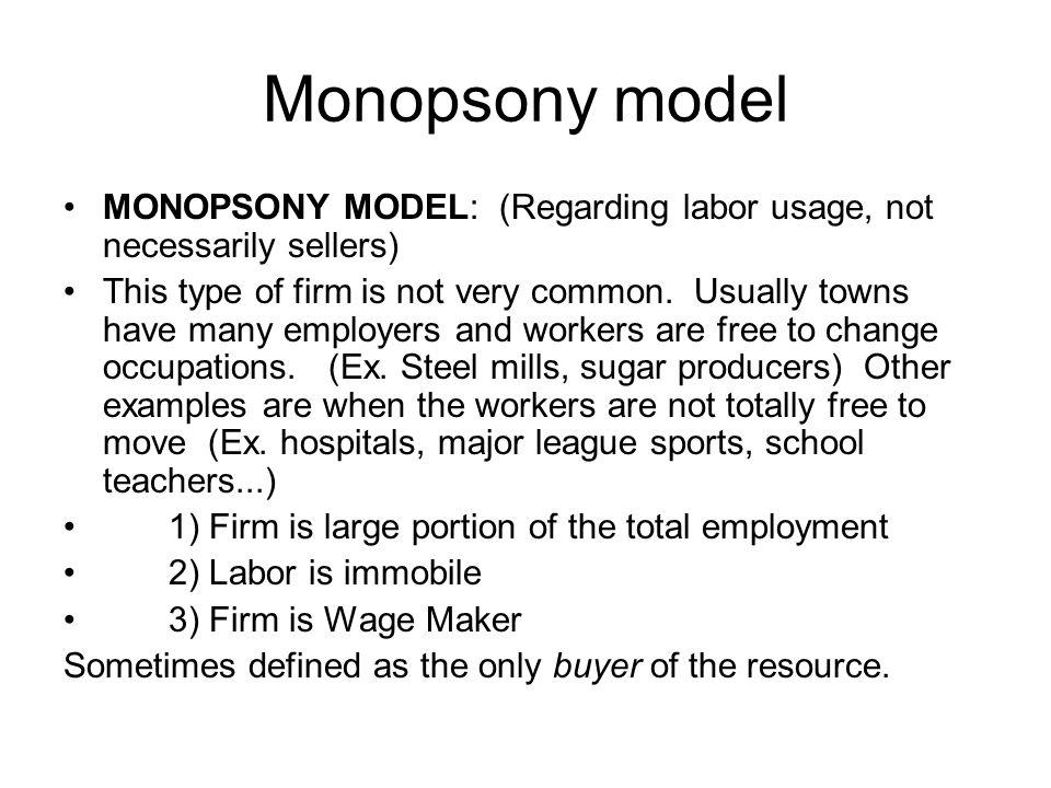 Monopsony model MONOPSONY MODEL: (Regarding labor usage, not necessarily sellers) This type of firm is not very common. Usually towns have many employ