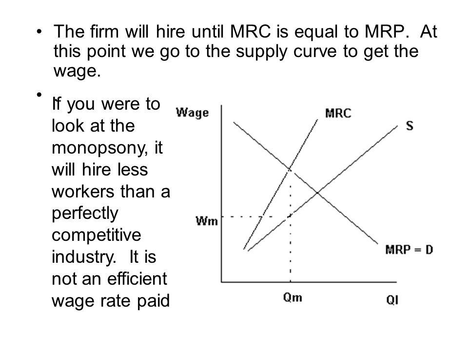 The firm will hire until MRC is equal to MRP. At this point we go to the supply curve to get the wage.. If you were to look at the monopsony, it will