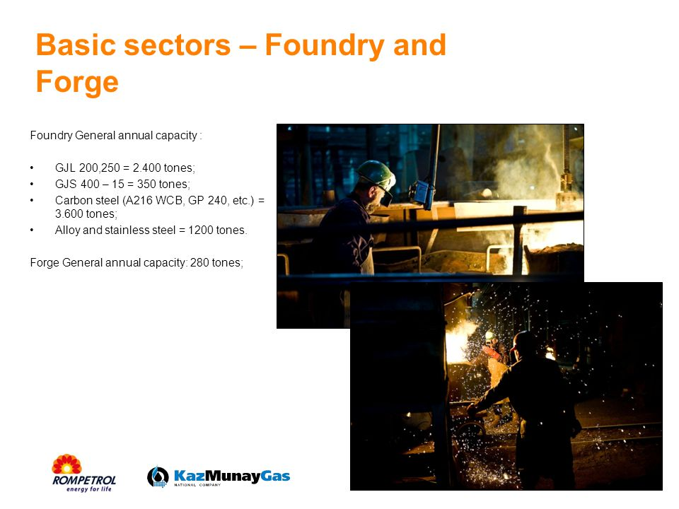 Basic sectors – Foundry and Forge Foundry General annual capacity : GJL 200,250 = 2.400 tones; GJS 400 – 15 = 350 tones; Carbon steel (A216 WCB, GP 240, etc.) = 3.600 tones; Alloy and stainless steel = 1200 tones.