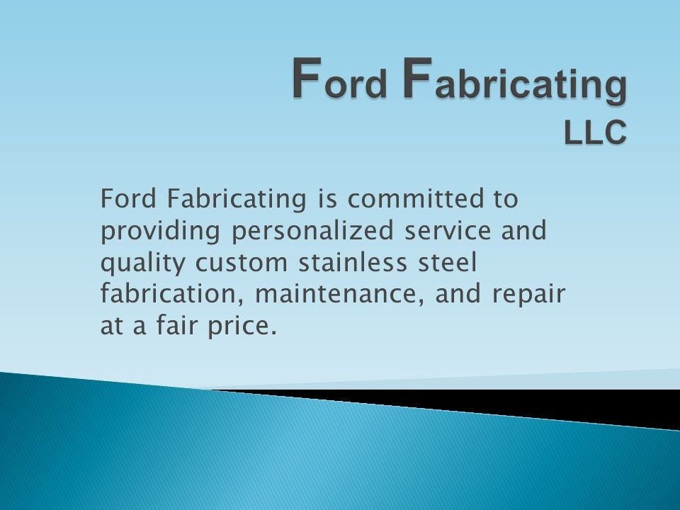Ford Fabricating is committed to providing personalized service and quality custom stainless steel fabrication, maintenance, and repair at a fair price.