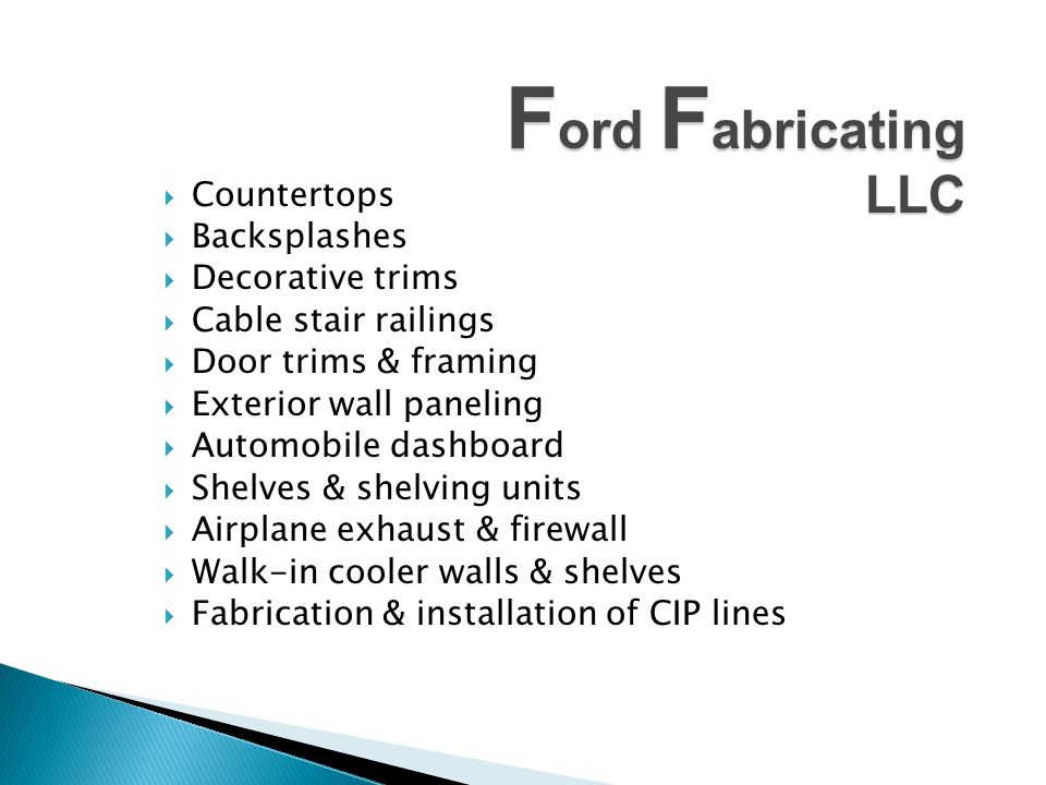 F ord F abricating LLC Countertops Backsplashes Decorative trims Cable stair railings Door trims & framing Exterior wall paneling Automobile dashboard Shelves & shelving units Airplane exhaust & firewall Walk-in cooler walls & shelves Fabrication & installation of CIP lines