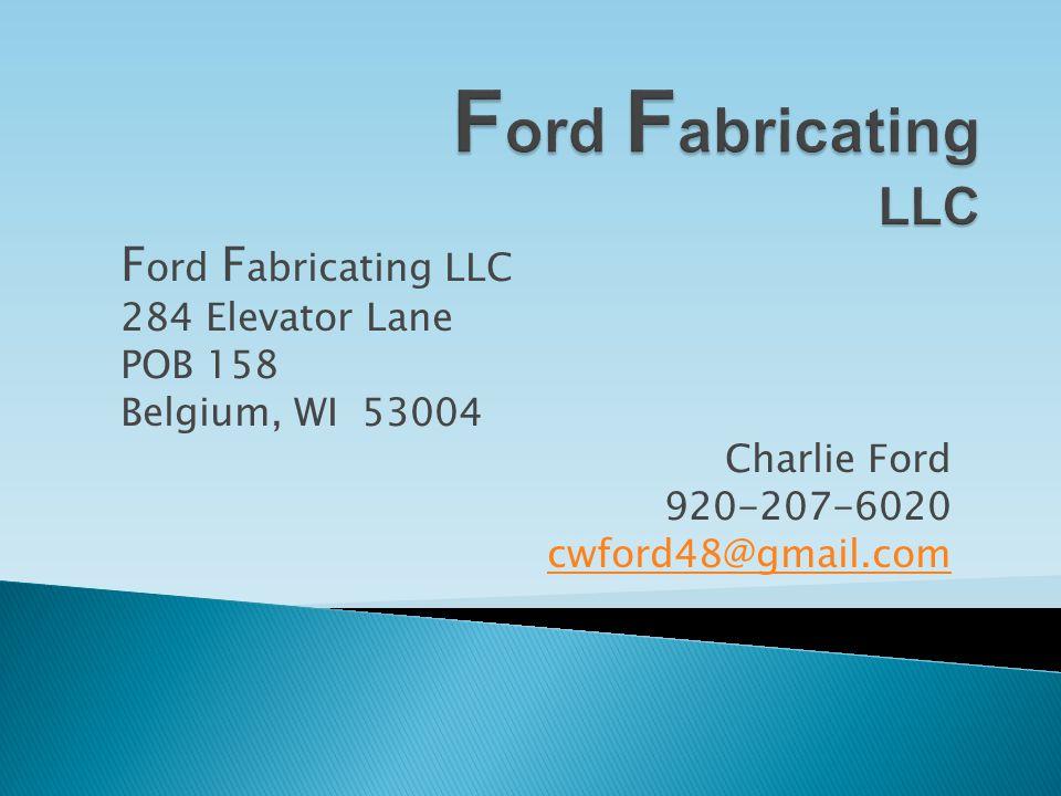 F ord F abricating LLC 284 Elevator Lane POB 158 Belgium, WI 53004 Charlie Ford 920-207-6020 cwford48@gmail.com