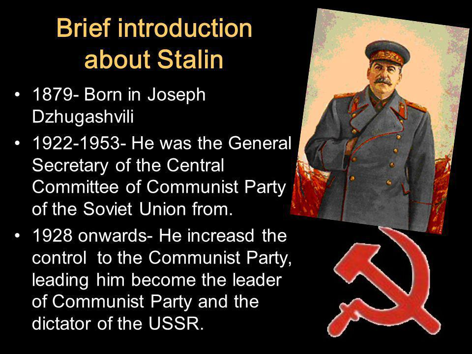 Brief introduction about Stalin 1879- Born in Joseph Dzhugashvili 1922-1953- He was the General Secretary of the Central Committee of Communist Party