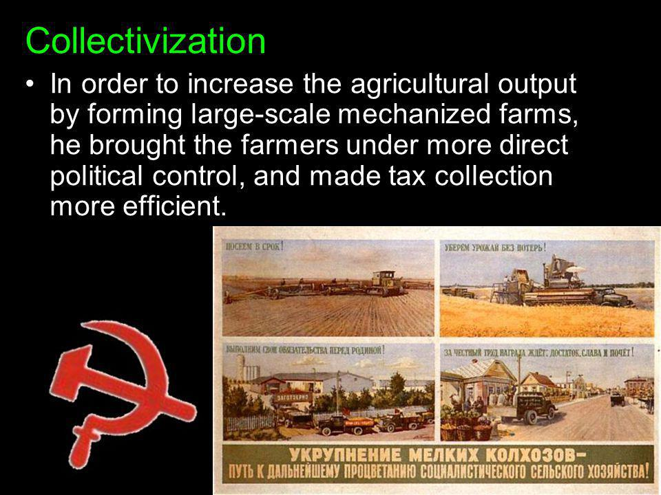Collectivization In order to increase the agricultural output by forming large-scale mechanized farms, he brought the farmers under more direct politi