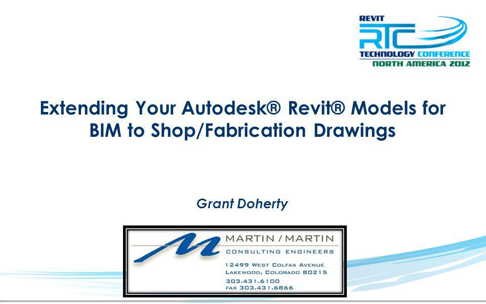 Extending Your Autodesk® Revit® Models for BIM to Shop/Fabrication Drawings Grant Doherty