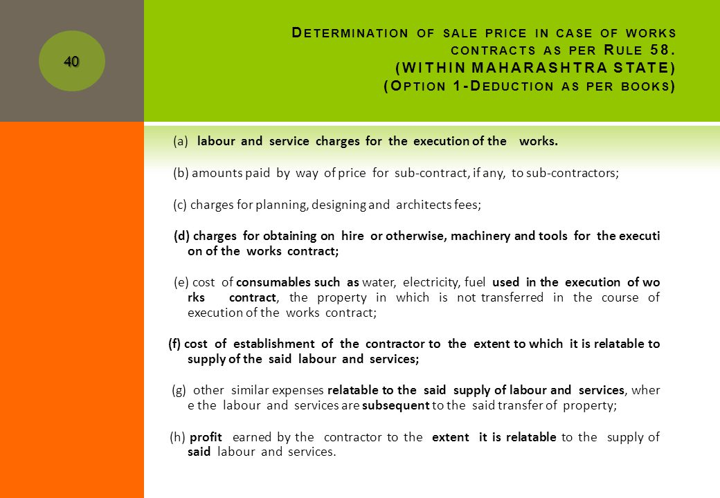 N OW LETS CHECK IMPACT OF NEW RULE ON (O PTION 1-D EDUCTION AS PER BOOKS ) Rule58: Determination of sale price and of purchase price in respect of sale by transfer of property in goods (whether as good or in some other for m) involved in the execution of a works contract:- (1)The value of the goods at the time of the transfer of property in the goods whether as goods or in some other form) involved in the execution of a works contract may be determined by effecting the following deductions from the value of the entire contract, in so far as the amounts relating to the deduction pertain to the said works contract: 39