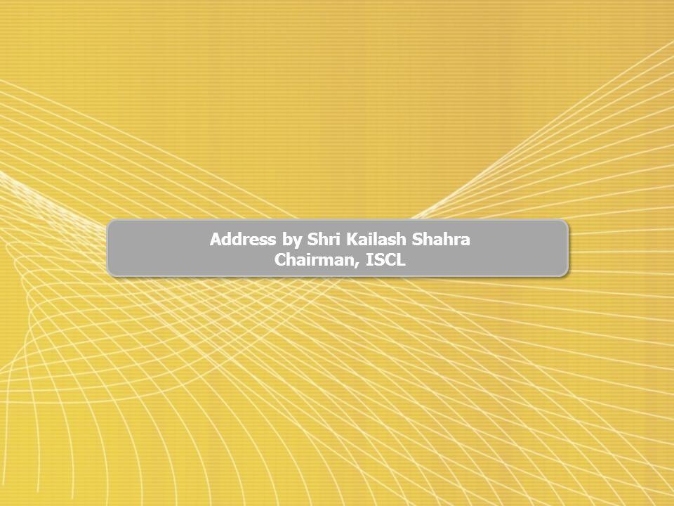 Address by Shri Kailash Shahra Chairman, ISCL