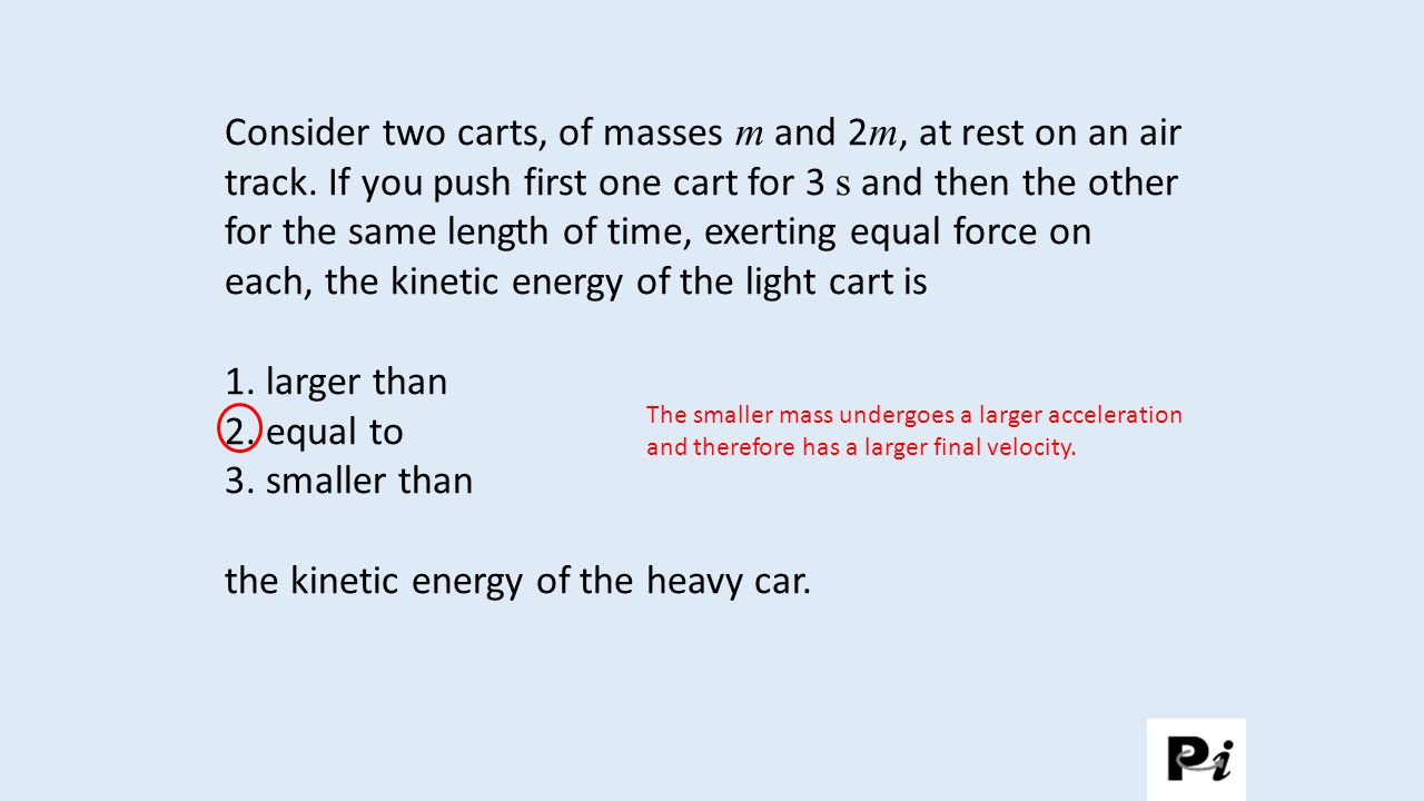 Consider two carts, of masses m and 2 m, at rest on an air track. If you push first one cart for 3 s and then the other for the same length of time, e