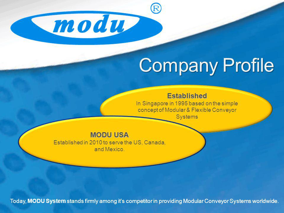 CompanyProfile Company Profile Established In Singapore in 1995 based on the simple concept of Modular & Flexible Conveyor Systems Today, MODU System stands firmly among its competitor in providing Modular Conveyor Systems worldwide.