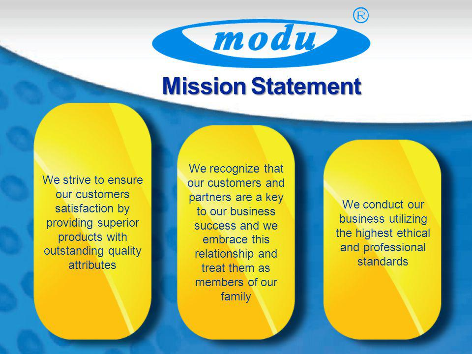 Mission Statement We strive to ensure our customers satisfaction by providing superior products with outstanding quality attributes We recognize that