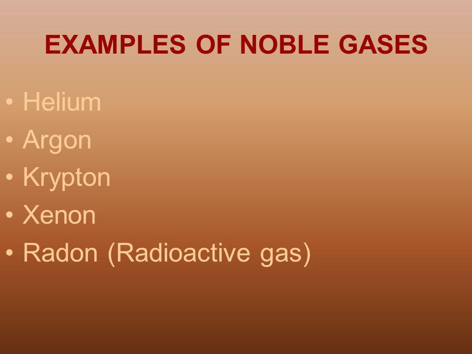 EXAMPLES OF NOBLE GASES Helium Argon Krypton Xenon Radon (Radioactive gas)
