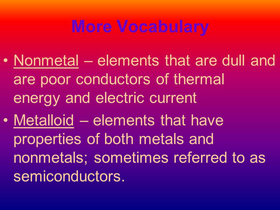 More Vocabulary Nonmetal – elements that are dull and are poor conductors of thermal energy and electric current Metalloid – elements that have properties of both metals and nonmetals; sometimes referred to as semiconductors.