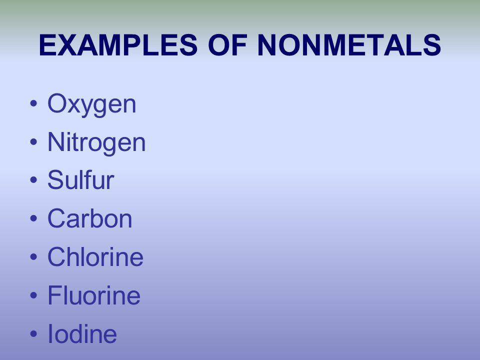 EXAMPLES OF NONMETALS Oxygen Nitrogen Sulfur Carbon Chlorine Fluorine Iodine