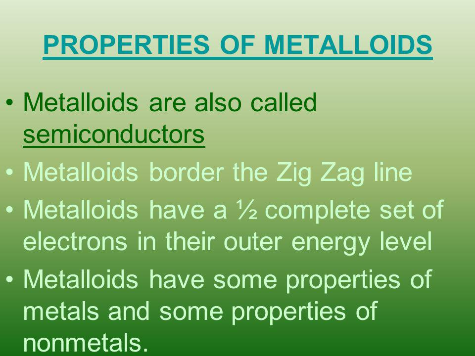 PROPERTIES OF METALLOIDS Metalloids are also called semiconductors Metalloids border the Zig Zag line Metalloids have a ½ complete set of electrons in their outer energy level Metalloids have some properties of metals and some properties of nonmetals.