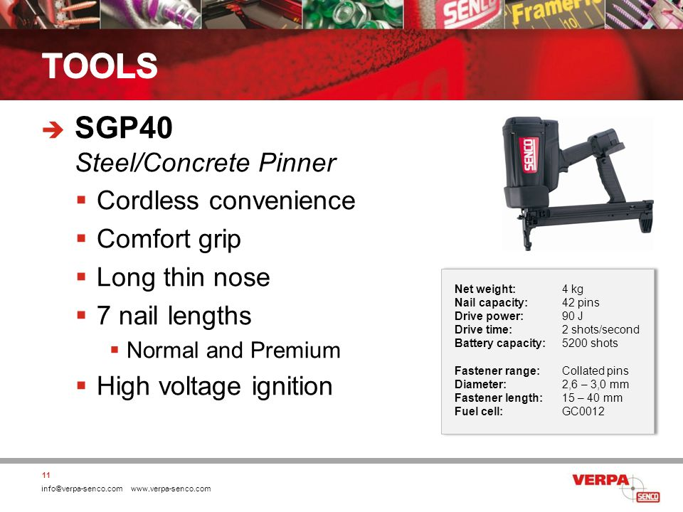 info@verpa-senco.com www.verpa-senco.com SGP40 Steel/Concrete Pinner Cordless convenience Comfort grip Long thin nose 7 nail lengths Normal and Premium High voltage ignition 11 Net weight:4 kg Nail capacity:42 pins Drive power:90 J Drive time:2 shots/second Battery capacity:5200 shots Fastener range:Collated pins Diameter:2,6 – 3,0 mm Fastener length:15 – 40 mm Fuel cell:GC0012 Net weight:4 kg Nail capacity:42 pins Drive power:90 J Drive time:2 shots/second Battery capacity:5200 shots Fastener range:Collated pins Diameter:2,6 – 3,0 mm Fastener length:15 – 40 mm Fuel cell:GC0012