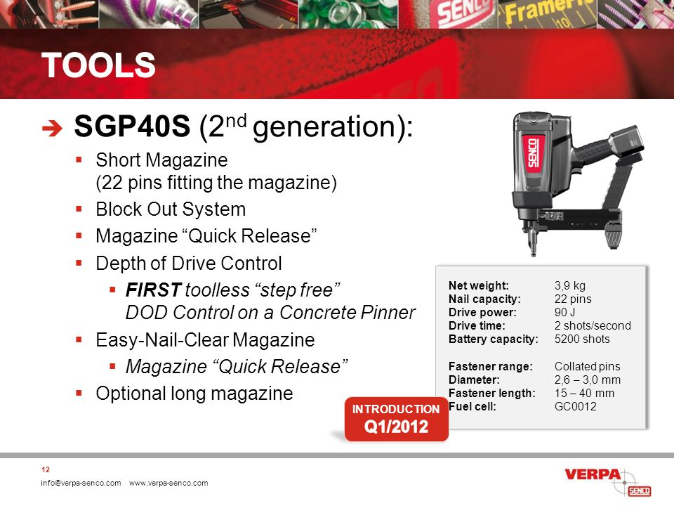 info@verpa-senco.com www.verpa-senco.com SGP40S (2 nd generation): Short Magazine (22 pins fitting the magazine) Block Out System Magazine Quick Release Depth of Drive Control FIRST toolless step free DOD Control on a Concrete Pinner Easy-Nail-Clear Magazine Magazine Quick Release Optional long magazine 12 Net weight:3,9 kg Nail capacity:22 pins Drive power:90 J Drive time:2 shots/second Battery capacity:5200 shots Fastener range:Collated pins Diameter:2,6 – 3,0 mm Fastener length:15 – 40 mm Fuel cell:GC0012 Net weight:3,9 kg Nail capacity:22 pins Drive power:90 J Drive time:2 shots/second Battery capacity:5200 shots Fastener range:Collated pins Diameter:2,6 – 3,0 mm Fastener length:15 – 40 mm Fuel cell:GC0012