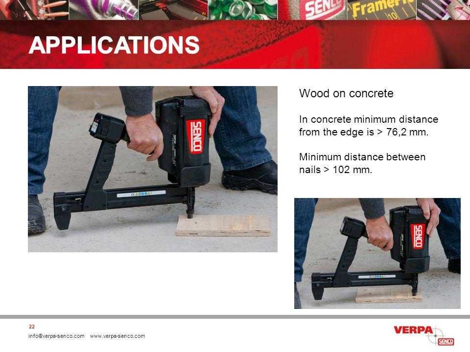 info@verpa-senco.com www.verpa-senco.com 22 Wood on concrete In concrete minimum distance from the edge is > 76,2 mm. Minimum distance between nails >